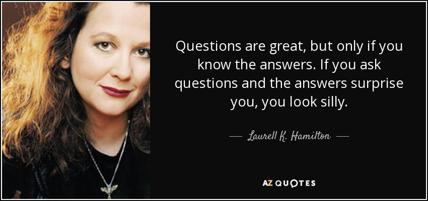 Questions are great, but only if you know the answers. If you ask questions and the answers surprise you, you look silly. - Laurell K. Hamilton