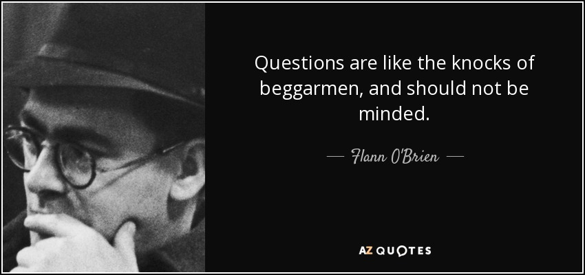Questions are like the knocks of beggarmen, and should not be minded. - Flann O'Brien