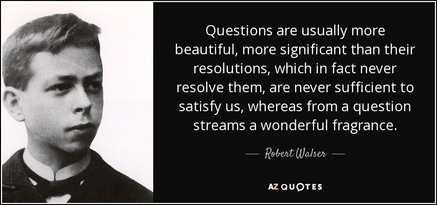 Questions are usually more beautiful, more significant than their resolutions, which in fact never resolve them, are never sufficient to satisfy us, whereas from a question streams a wonderful fragrance. - Robert Walser