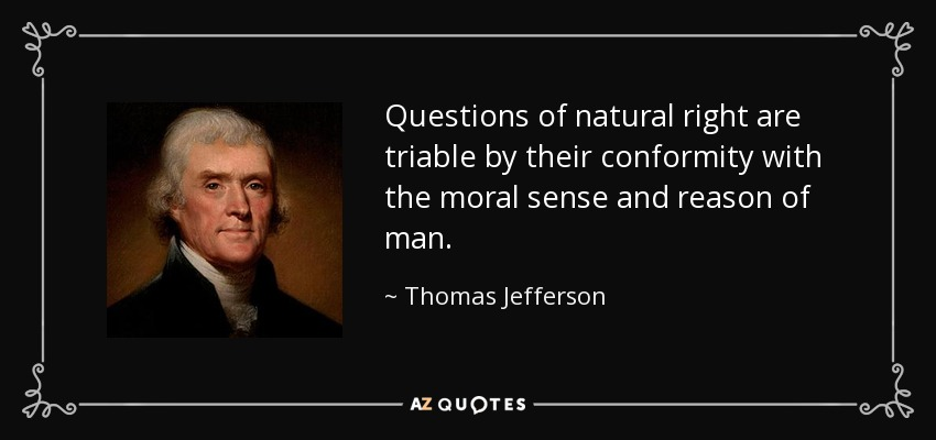 Questions of natural right are triable by their conformity with the moral sense and reason of man. - Thomas Jefferson