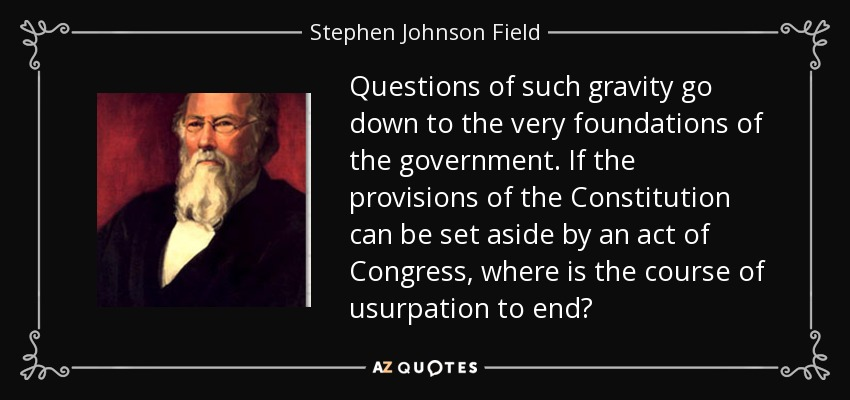 Questions of such gravity go down to the very foundations of the government. If the provisions of the Constitution can be set aside by an act of Congress, where is the course of usurpation to end? - Stephen Johnson Field