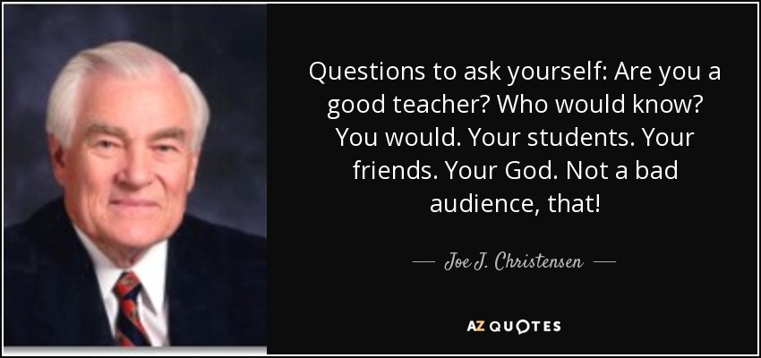Questions to ask yourself: Are you a good teacher? Who would know? You would. Your students. Your friends. Your God. Not a bad audience, that! - Joe J. Christensen