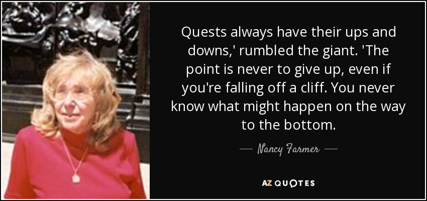 Quests always have their ups and downs,' rumbled the giant. 'The point is never to give up, even if you're falling off a cliff. You never know what might happen on the way to the bottom. - Nancy Farmer