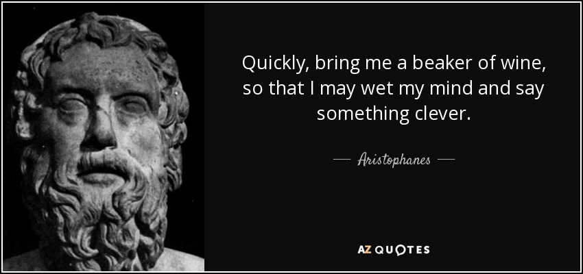 Quickly, bring me a beaker of wine, so that I may wet my mind and say something clever. - Aristophanes