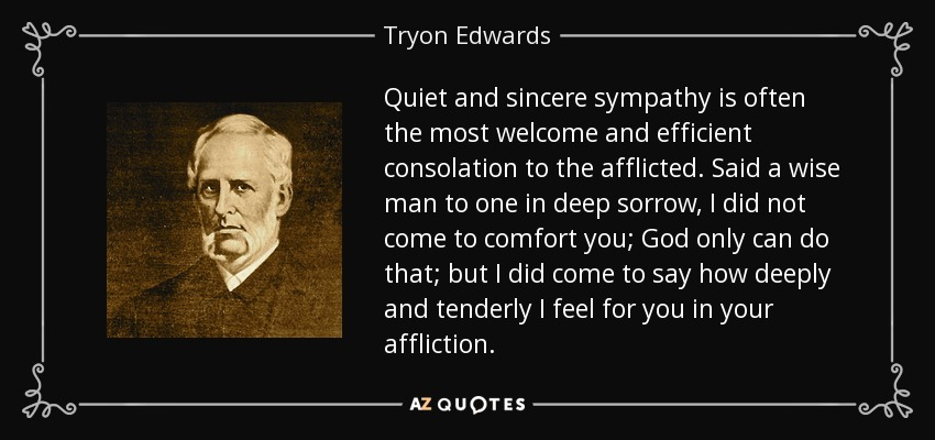 Quiet and sincere sympathy is often the most welcome and efficient consolation to the afflicted. Said a wise man to one in deep sorrow, I did not come to comfort you; God only can do that; but I did come to say how deeply and tenderly I feel for you in your affliction. - Tryon Edwards