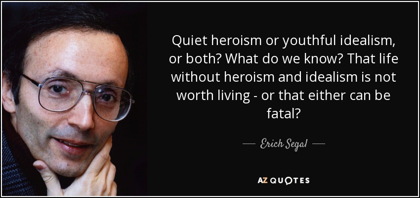 Quiet heroism or youthful idealism, or both? What do we know? That life without heroism and idealism is not worth living - or that either can be fatal? - Erich Segal