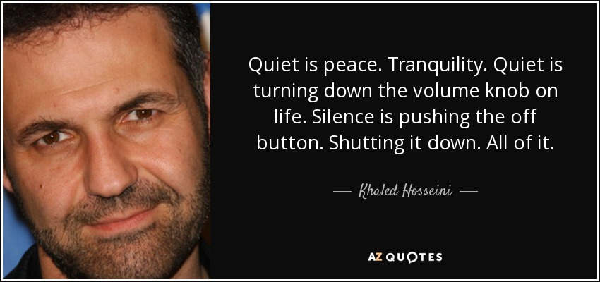Quiet is peace. Tranquility. Quiet is turning down the volume knob on life. Silence is pushing the off button. Shutting it down. All of it. - Khaled Hosseini
