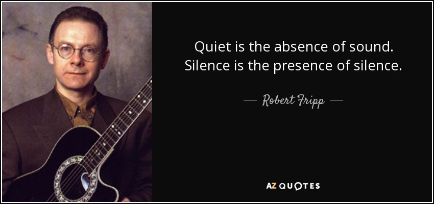 Quiet is the absence of sound. Silence is the presence of silence. - Robert Fripp
