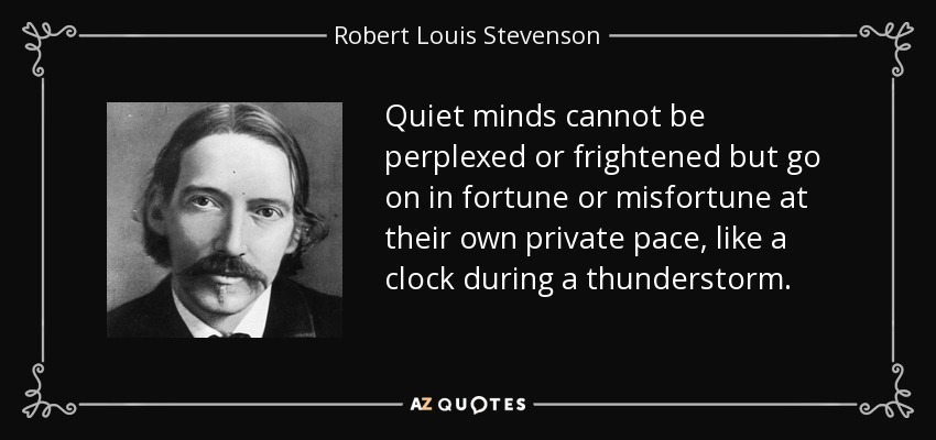 Quiet minds cannot be perplexed or frightened but go on in fortune or misfortune at their own private pace, like a clock during a thunderstorm. - Robert Louis Stevenson