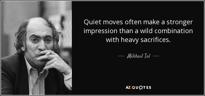 Quiet moves often make a stronger impression than a wild combination with heavy sacrifices. - Mikhail Tal