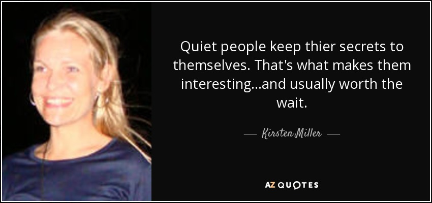 Quiet people keep thier secrets to themselves. That's what makes them interesting...and usually worth the wait. - Kirsten Miller