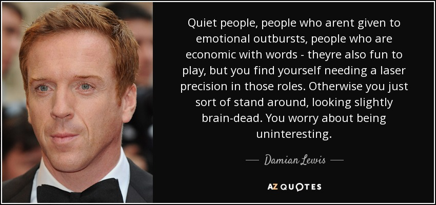 Quiet people, people who arent given to emotional outbursts, people who are economic with words - theyre also fun to play, but you find yourself needing a laser precision in those roles. Otherwise you just sort of stand around, looking slightly brain-dead. You worry about being uninteresting. - Damian Lewis