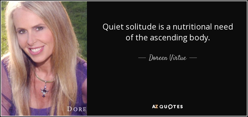 Quiet solitude is a nutritional need of the ascending body. - Doreen Virtue