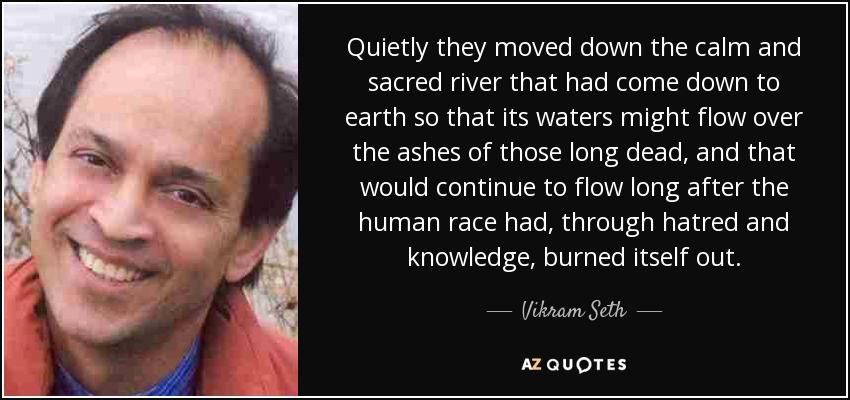 Quietly they moved down the calm and sacred river that had come down to earth so that its waters might flow over the ashes of those long dead, and that would continue to flow long after the human race had, through hatred and knowledge, burned itself out. - Vikram Seth