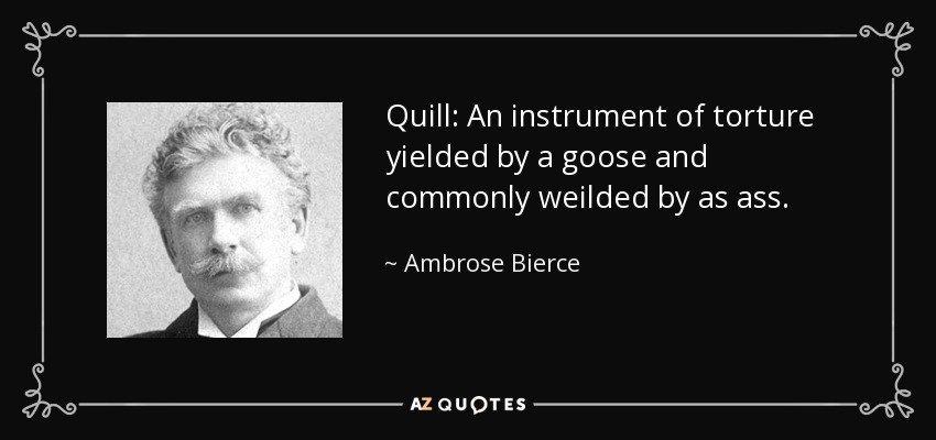 Quill: An instrument of torture yielded by a goose and commonly weilded by as ass. - Ambrose Bierce