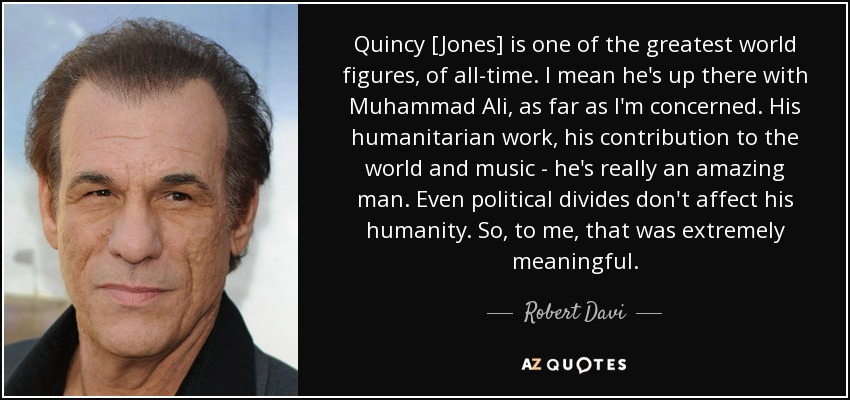 Quincy [Jones] is one of the greatest world figures, of all-time. I mean he's up there with Muhammad Ali, as far as I'm concerned. His humanitarian work, his contribution to the world and music - he's really an amazing man. Even political divides don't affect his humanity. So, to me, that was extremely meaningful. - Robert Davi