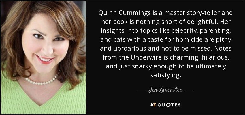 Quinn Cummings is a master story-teller and her book is nothing short of delightful. Her insights into topics like celebrity, parenting, and cats with a taste for homicide are pithy and uproarious and not to be missed. Notes from the Underwire is charming, hilarious, and just snarky enough to be ultimately satisfying. - Jen Lancaster