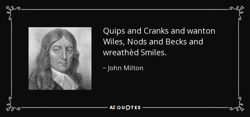 Quips and Cranks and wanton Wiles, Nods and Becks and wreathèd Smiles. - John Milton