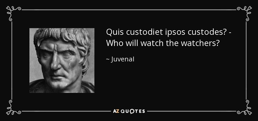 Quis custodiet ipsos custodes? - Who will watch the watchers? - Juvenal