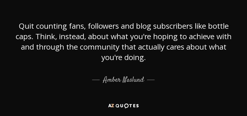 Quit counting fans, followers and blog subscribers like bottle caps. Think, instead, about what you're hoping to achieve with and through the community that actually cares about what you're doing. - Amber Naslund