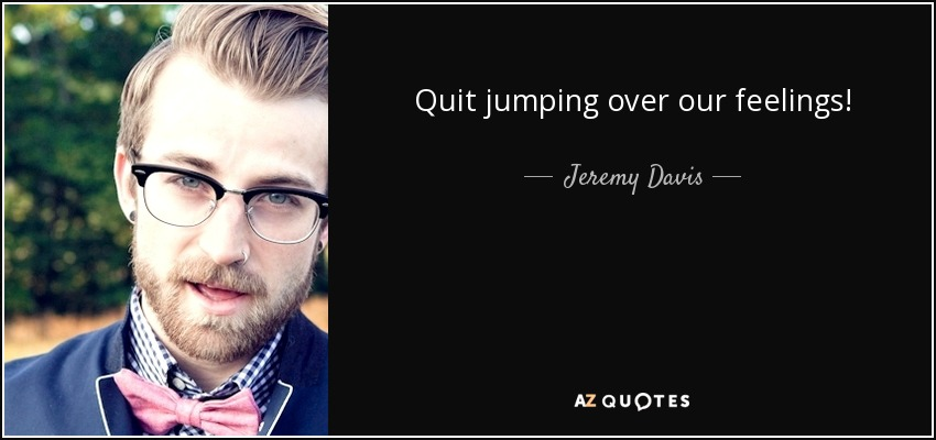 Quit jumping over our feelings! - Jeremy Davis