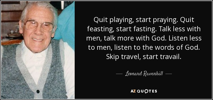 Quit playing, start praying. Quit feasting, start fasting. Talk less with men, talk more with God. Listen less to men, listen to the words of God. Skip travel, start travail. - Leonard Ravenhill