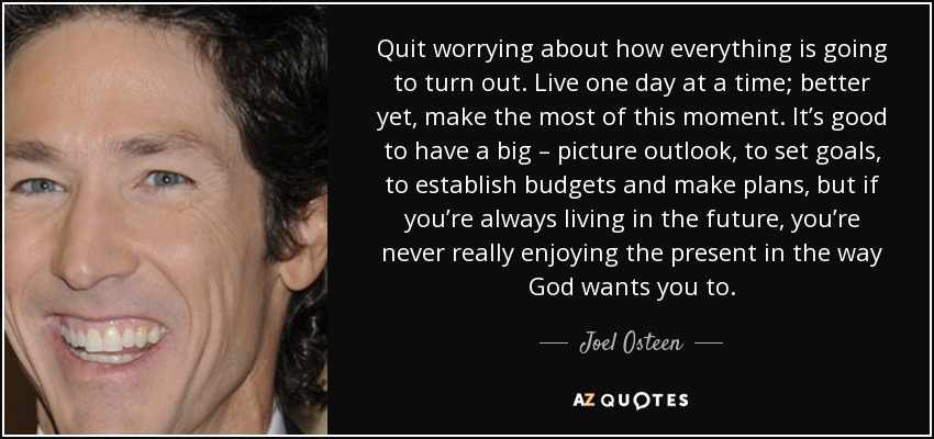 Quit worrying about how everything is going to turn out. Live one day at a time; better yet, make the most of this moment. It's good to have a big – picture outlook, to set goals, to establish budgets and make plans, but if you're always living in the future, you're never really enjoying the present in the way God wants you to. - Joel Osteen