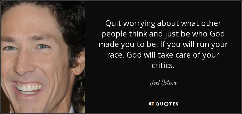 Quit worrying about what other people think and just be who God made you to be. If you will run your race, God will take care of your critics. - Joel Osteen