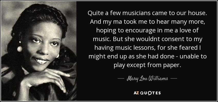 Quite a few musicians came to our house. And my ma took me to hear many more, hoping to encourage in me a love of music. But she wouldnt consent to my having music lessons, for she feared I might end up as she had done - unable to play except from paper. - Mary Lou Williams