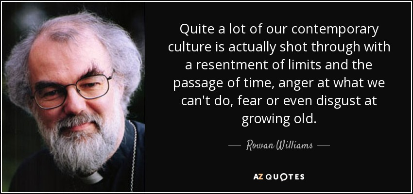 Quite a lot of our contemporary culture is actually shot through with a resentment of limits and the passage of time, anger at what we can't do, fear or even disgust at growing old. - Rowan Williams
