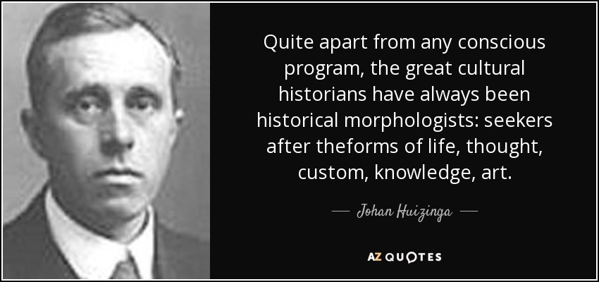 Quite apart from any conscious program, the great cultural historians have always been historical morphologists: seekers after theforms of life, thought, custom, knowledge, art. - Johan Huizinga