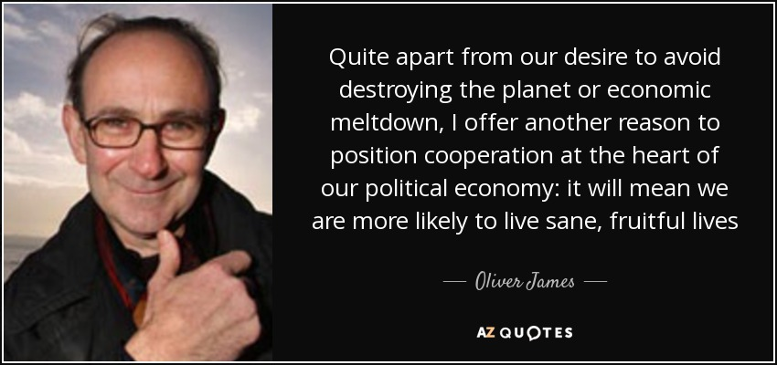 Quite apart from our desire to avoid destroying the planet or economic meltdown, I offer another reason to position cooperation at the heart of our political economy: it will mean we are more likely to live sane, fruitful lives - Oliver James