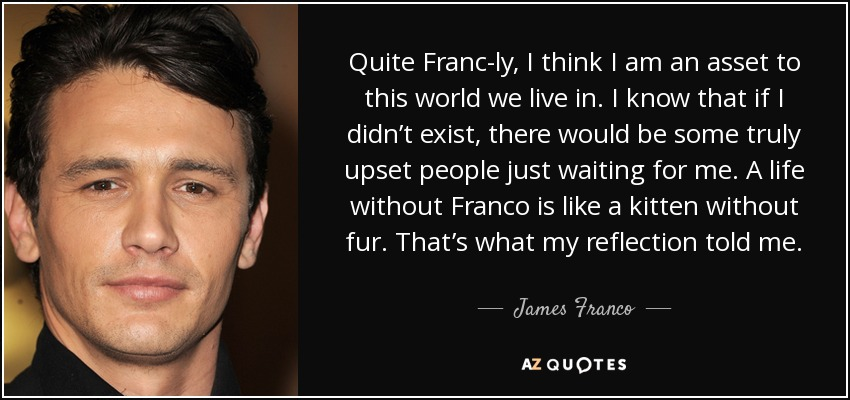 Quite Franc-ly, I think I am an asset to this world we live in. I know that if I didn't exist, there would be some truly upset people just waiting for me. A life without Franco is like a kitten without fur. That's what my reflection told me. - James Franco