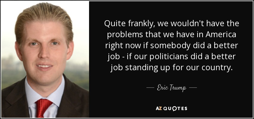 Quite frankly, we wouldn't have the problems that we have in America right now if somebody did a better job - if our politicians did a better job standing up for our country. - Eric Trump