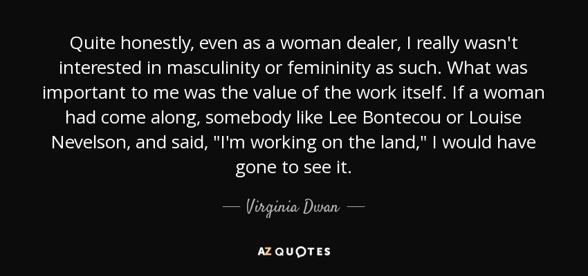 Quite honestly, even as a woman dealer, I really wasn't interested in masculinity or femininity as such. What was important to me was the value of the work itself. If a woman had come along, somebody like Lee Bontecou or Louise Nevelson, and said,