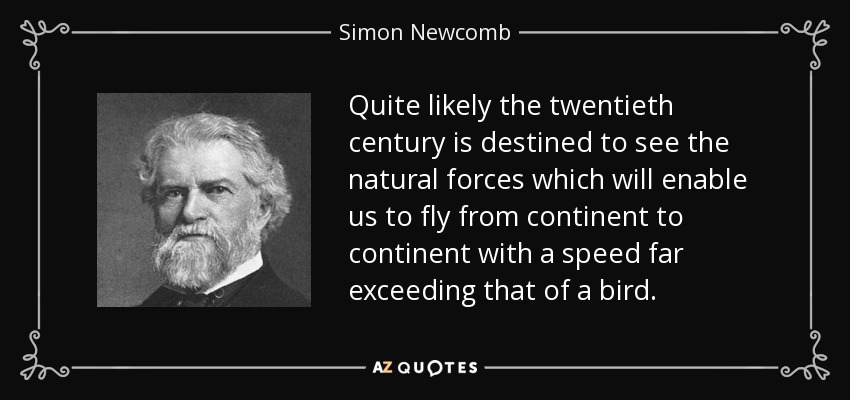 Quite likely the twentieth century is destined to see the natural forces which will enable us to fly from continent to continent with a speed far exceeding that of a bird. - Simon Newcomb