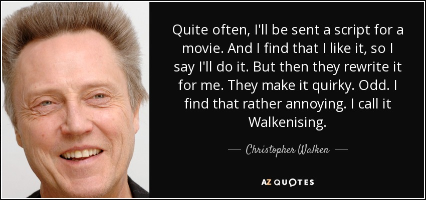 Quite often, I'll be sent a script for a movie. And I find that I like it, so I say I'll do it. But then they rewrite it for me. They make it quirky. Odd. I find that rather annoying. I call it Walkenising. - Christopher Walken