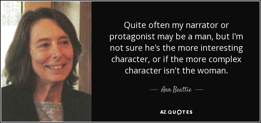 Quite often my narrator or protagonist may be a man, but I'm not sure he's the more interesting character, or if the more complex character isn't the woman. - Ann Beattie