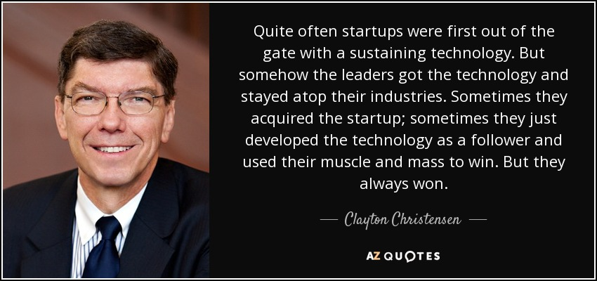 Quite often startups were first out of the gate with a sustaining technology. But somehow the leaders got the technology and stayed atop their industries. Sometimes they acquired the startup; sometimes they just developed the technology as a follower and used their muscle and mass to win. But they always won. - Clayton Christensen