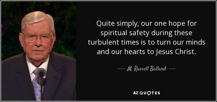 Quite simply, our one hope for spiritual safety during these turbulent times is to turn our minds and our hearts to Jesus Christ. - M. Russell Ballard