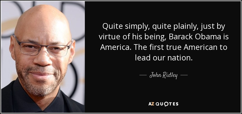 Quite simply, quite plainly, just by virtue of his being, Barack Obama is America. The first true American to lead our nation. - John Ridley