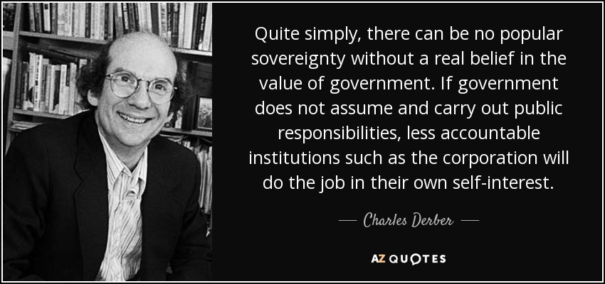 Quite simply, there can be no popular sovereignty without a real belief in the value of government. If government does not assume and carry out public responsibilities, less accountable institutions such as the corporation will do the job in their own self-interest. - Charles Derber