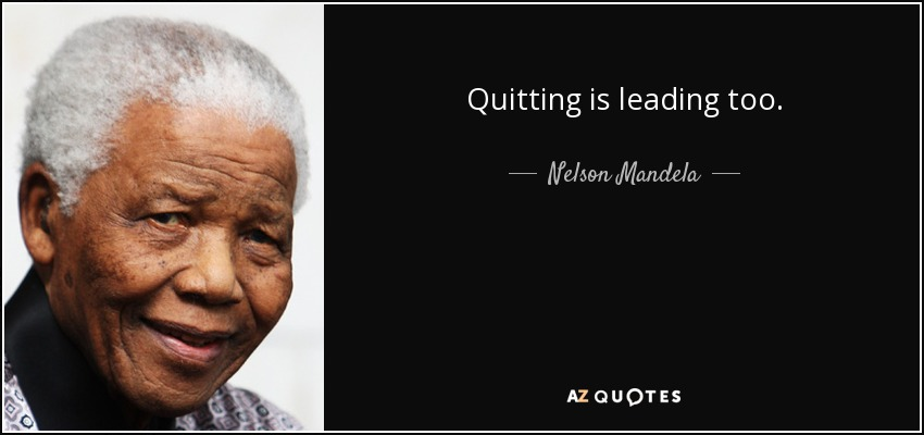 Quitting is leading too. - Nelson Mandela