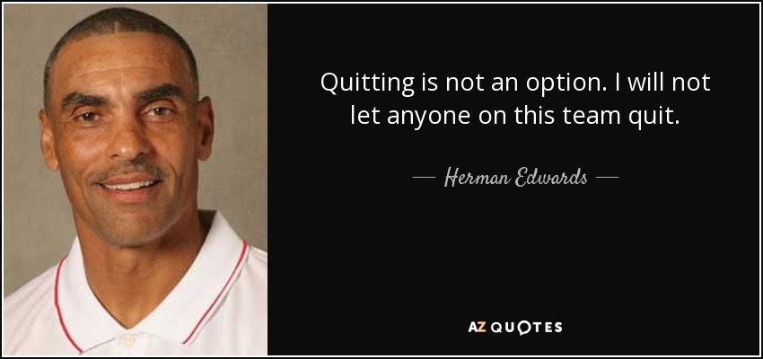 Quitting is not an option. I will not let anyone on this team quit. - Herman Edwards