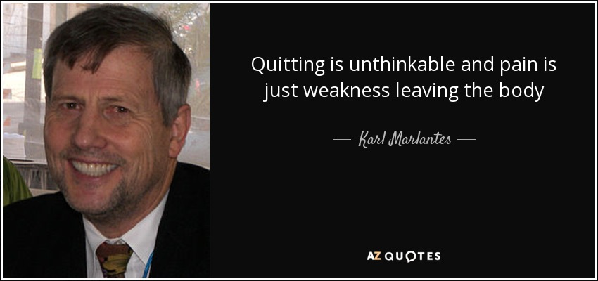Quitting is unthinkable and pain is just weakness leaving the body - Karl Marlantes