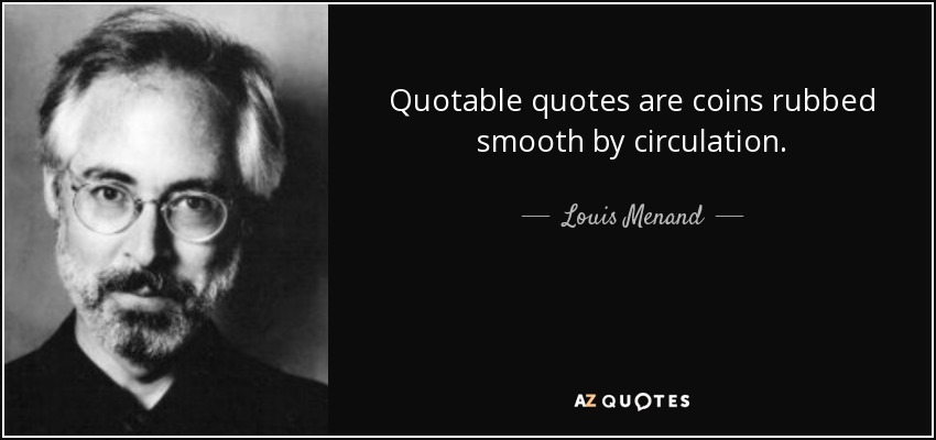 Quotable quotes are coins rubbed smooth by circulation. - Louis Menand