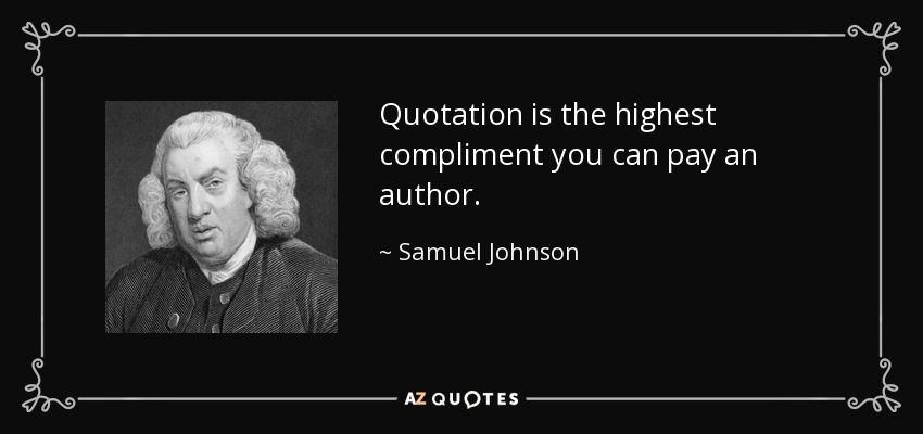 Quotation is the highest compliment you can pay an author. - Samuel Johnson
