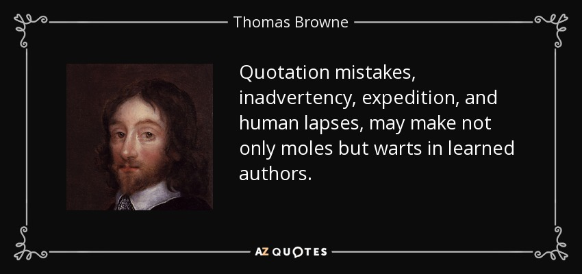 Quotation mistakes, inadvertency, expedition, and human lapses, may make not only moles but warts in learned authors. - Thomas Browne