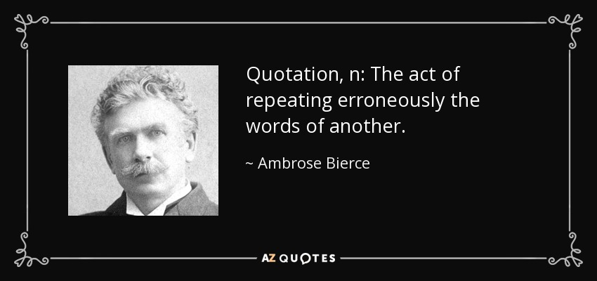 Quotation, n: The act of repeating erroneously the words of another. - Ambrose Bierce