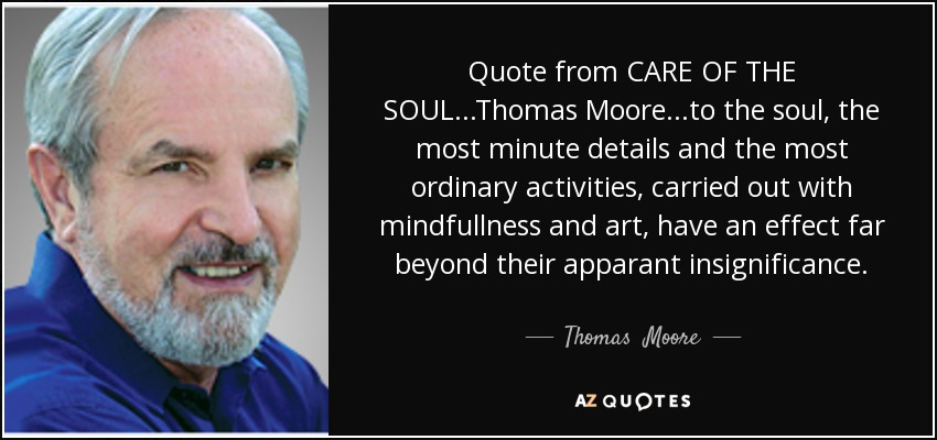 Quote from CARE OF THE SOUL...Thomas Moore ...to the soul, the most minute details and the most ordinary activities, carried out with mindfullness and art, have an effect far beyond their apparant insignificance. - Thomas  Moore
